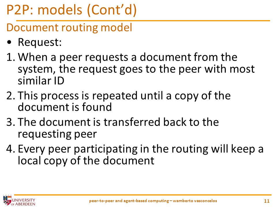 peer-to-peer and agent-based computing – wamberto vasconcelos 11 P2P: models (Contd) Document routing model Request: 1.When a peer requests a document from the system, the request goes to the peer with most similar ID 2.This process is repeated until a copy of the document is found 3.The document is transferred back to the requesting peer 4.Every peer participating in the routing will keep a local copy of the document