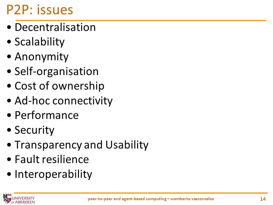 peer-to-peer and agent-based computing – wamberto vasconcelos 14 P2P: issues Decentralisation Scalability Anonymity Self-organisation Cost of ownership Ad-hoc connectivity Performance Security Transparency and Usability Fault resilience Interoperability