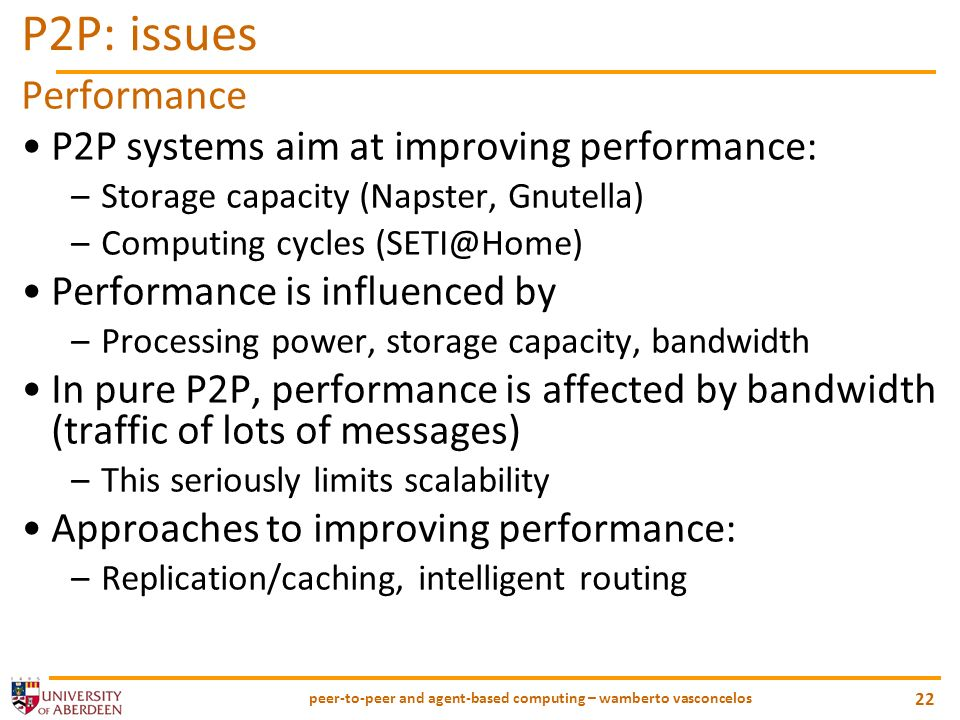 peer-to-peer and agent-based computing – wamberto vasconcelos 22 P2P: issues Performance P2P systems aim at improving performance: –Storage capacity (Napster, Gnutella) –Computing cycles Performance is influenced by –Processing power, storage capacity, bandwidth In pure P2P, performance is affected by bandwidth (traffic of lots of messages) –This seriously limits scalability Approaches to improving performance: –Replication/caching, intelligent routing