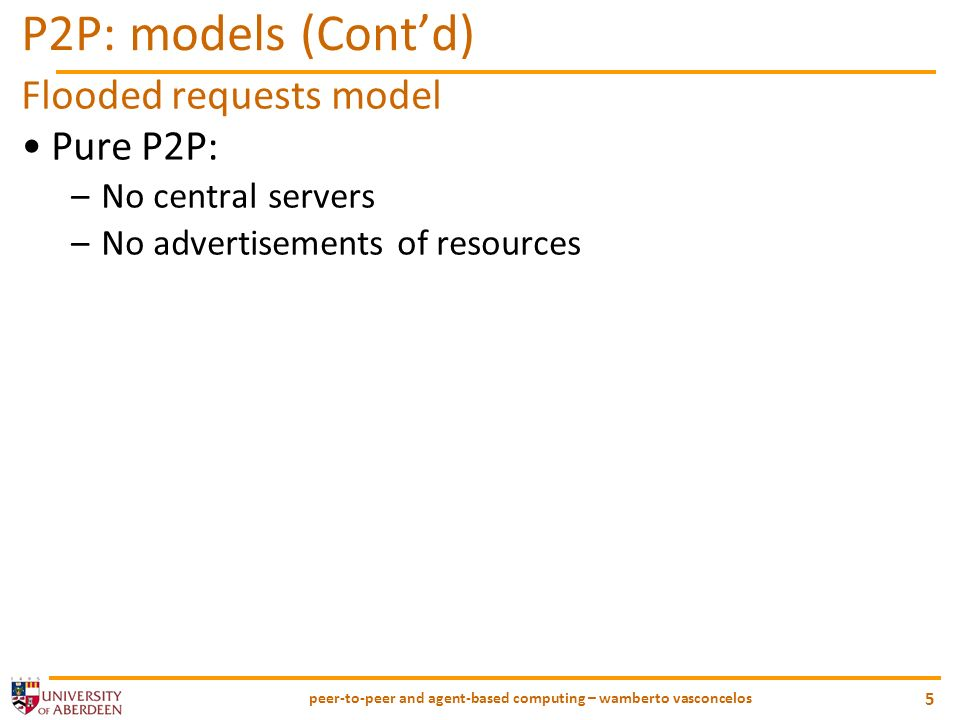 peer-to-peer and agent-based computing – wamberto vasconcelos 5 P2P: models (Contd) Flooded requests model Pure P2P: –No central servers –No advertise