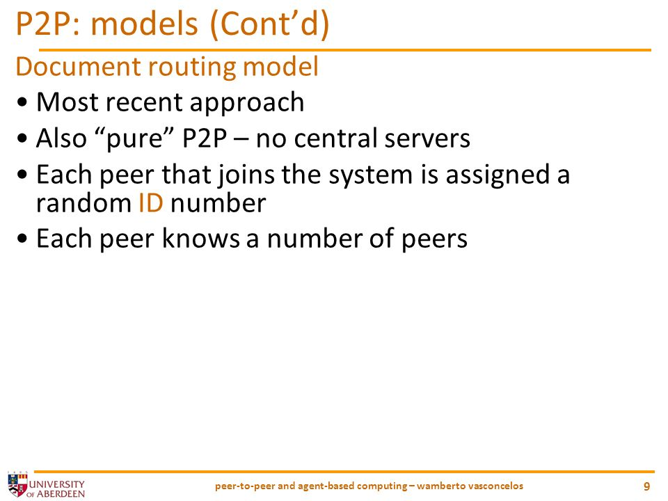 peer-to-peer and agent-based computing – wamberto vasconcelos 9 P2P: models (Contd) Document routing model Most recent approach Also pure P2P – no central servers Each peer that joins the system is assigned a random ID number Each peer knows a number of peers