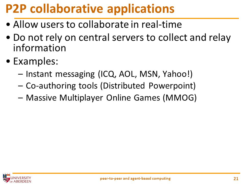 peer-to-peer and agent-based computing 21 P2P collaborative applications Allow users to collaborate in real-time Do not rely on central servers to collect and relay information Examples: –Instant messaging (ICQ, AOL, MSN, Yahoo!) –Co-authoring tools (Distributed Powerpoint) –Massive Multiplayer Online Games (MMOG)