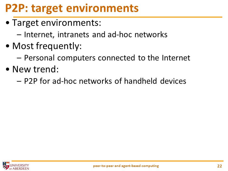 peer-to-peer and agent-based computing 22 P2P: target environments Target environments: –Internet, intranets and ad-hoc networks Most frequently: –Personal computers connected to the Internet New trend: –P2P for ad-hoc networks of handheld devices