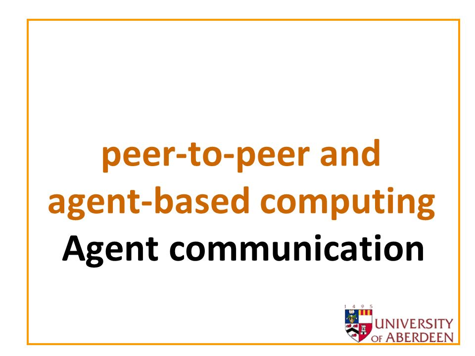 peer-to-peer and agent-based computing 2 Plan for next two lectures Communication Agent Communication Languages Communication Protocols
