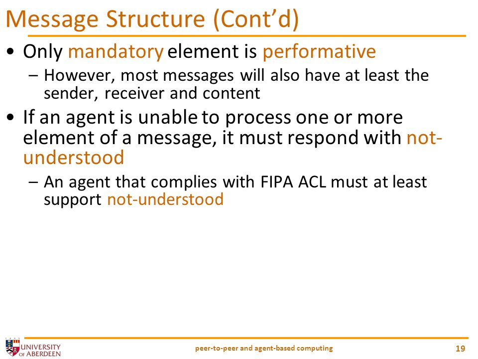 peer-to-peer and agent-based computing 19 Message Structure (Contd) Only mandatory element is performative –However, most messages will also have at least the sender, receiver and content If an agent is unable to process one or more element of a message, it must respond with not- understood –An agent that complies with FIPA ACL must at least support not-understood