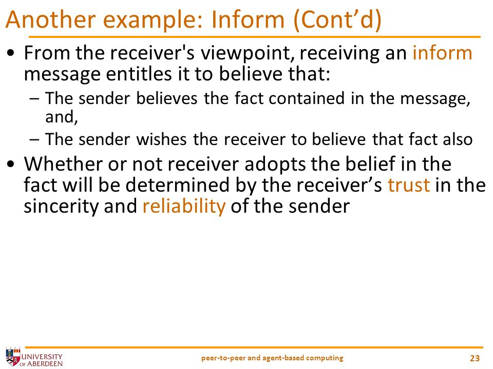 peer-to-peer and agent-based computing 23 Another example: Inform (Contd) From the receiver s viewpoint, receiving an inform message entitles it to believe that: –The sender believes the fact contained in the message, and, –The sender wishes the receiver to believe that fact also Whether or not receiver adopts the belief in the fact will be determined by the receivers trust in the sincerity and reliability of the sender
