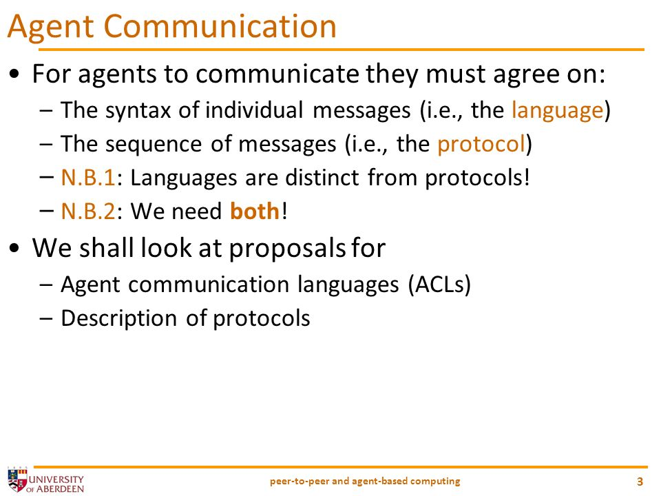 peer-to-peer and agent-based computing 4 Agent Communication (Contd) Agents are different from distributed processes, as far as their message exchanges: –Individual messages may contain sophisticated information or knowledge E.g., a message with an explanation of a diagnosis –Protocols are more complex E.g., a many-party argumentation over fishing rights