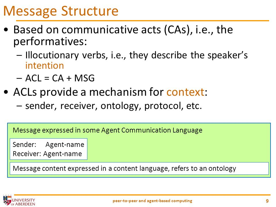 peer-to-peer and agent-based computing 9 Message Structure Based on communicative acts (CAs), i.e., the performatives: –Illocutionary verbs, i.e., they describe the speakers intention –ACL = CA + MSG ACLs provide a mechanism for context: –sender, receiver, ontology, protocol, etc.