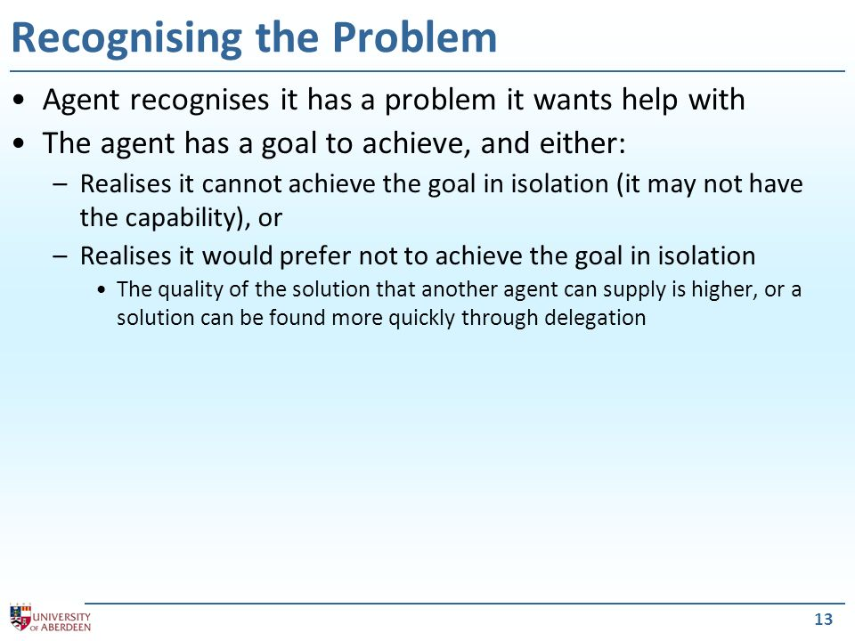 13 Recognising the Problem Agent recognises it has a problem it wants help with The agent has a goal to achieve, and either: –Realises it cannot achieve the goal in isolation (it may not have the capability), or –Realises it would prefer not to achieve the goal in isolation The quality of the solution that another agent can supply is higher, or a solution can be found more quickly through delegation