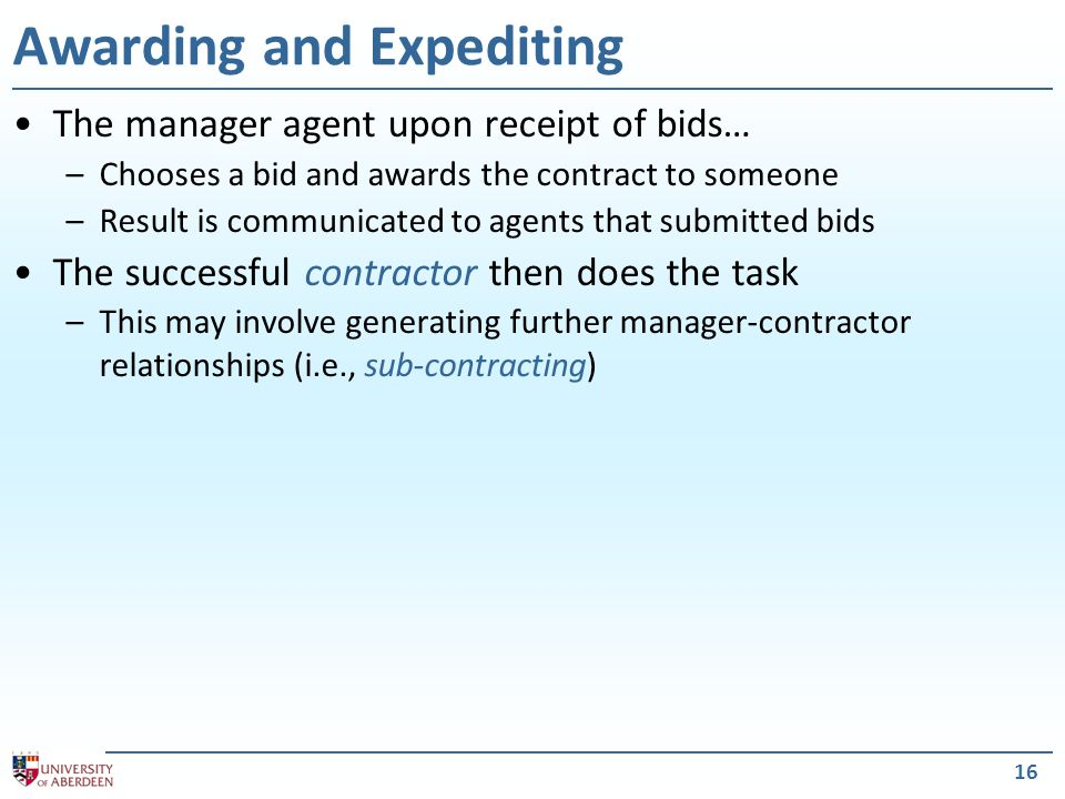 16 Awarding and Expediting The manager agent upon receipt of bids… –Chooses a bid and awards the contract to someone –Result is communicated to agents that submitted bids The successful contractor then does the task –This may involve generating further manager-contractor relationships (i.e., sub-contracting)