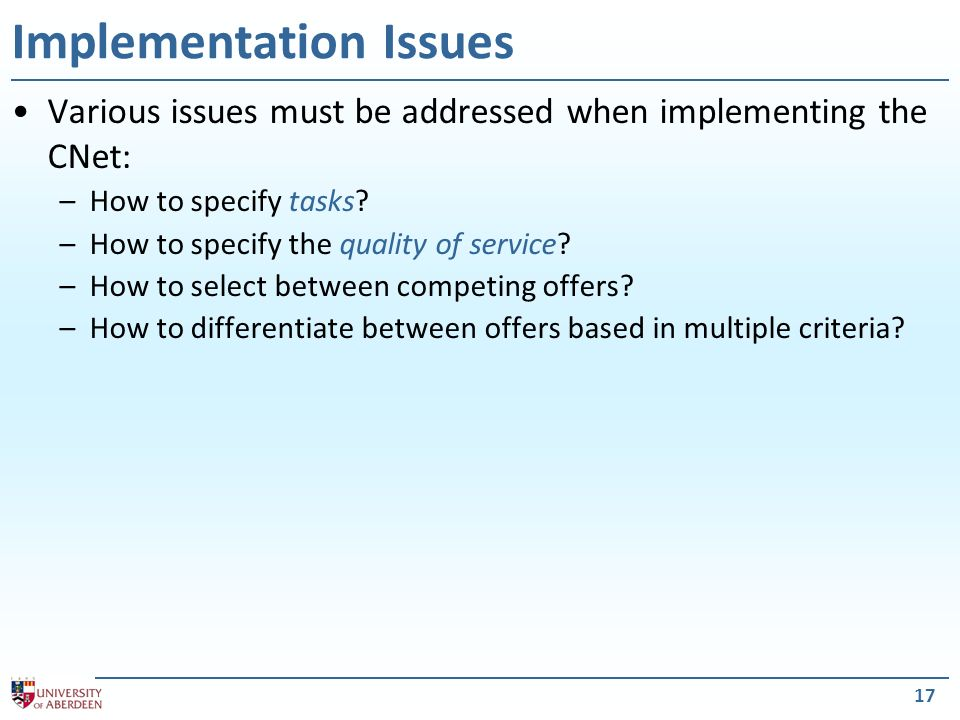 17 Implementation Issues Various issues must be addressed when implementing the CNet: –How to specify tasks? –How to specify the quality of service? –