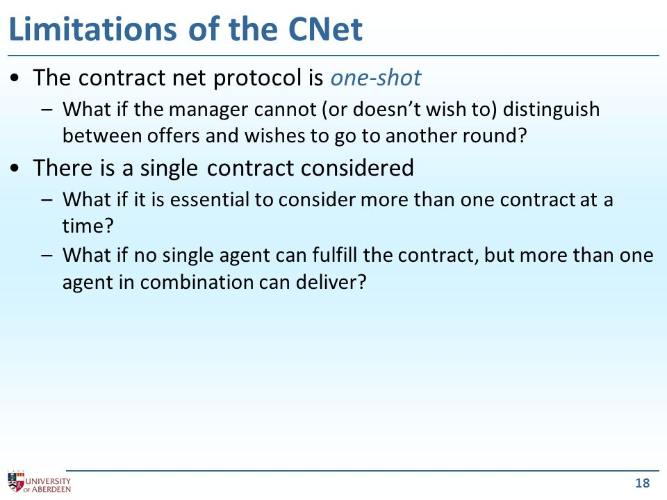 18 Limitations of the CNet The contract net protocol is one-shot –What if the manager cannot (or doesnt wish to) distinguish between offers and wishes