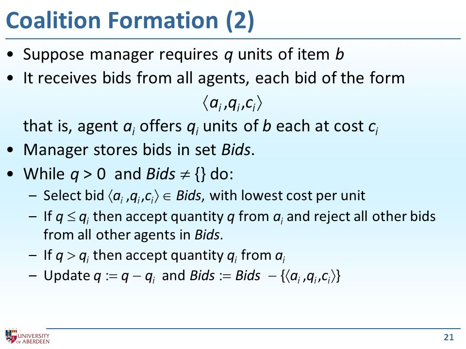 21 Coalition Formation (2) Suppose manager requires q units of item b It receives bids from all agents, each bid of the form a i,q i,c i that is, agent a i offers q i units of b each at cost c i Manager stores bids in set Bids.