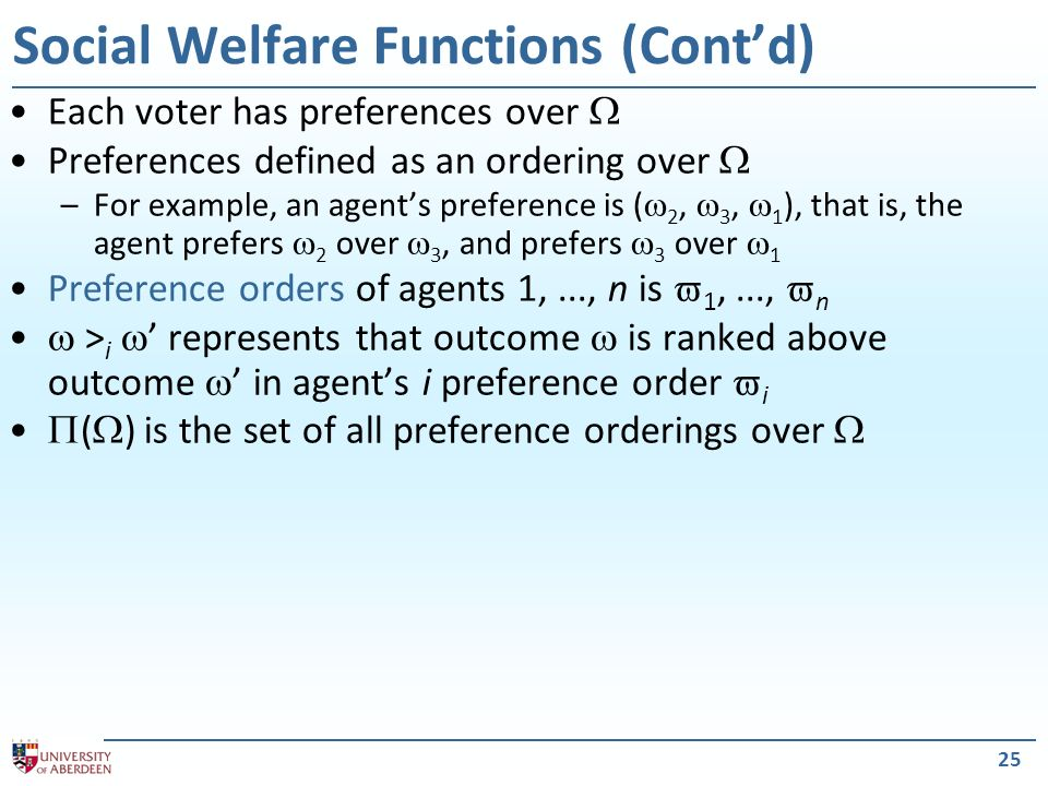 Each voter has preferences over Preferences defined as an ordering over –For example, an agents preference is ( 2, 3, 1 ), that is, the agent prefers 2 over 3, and prefers 3 over 1 Preference orders of agents 1,..., n is 1,..., n > i represents that outcome is ranked above outcome in agents i preference order i ( ) is the set of all preference orderings over 25 Social Welfare Functions (Contd)
