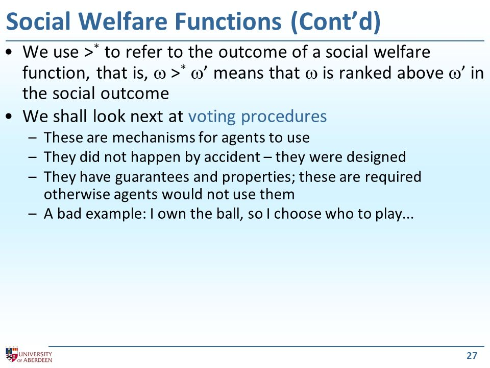 We use > * to refer to the outcome of a social welfare function, that is, > * means that is ranked above in the social outcome We shall look next at voting procedures –These are mechanisms for agents to use –They did not happen by accident – they were designed –They have guarantees and properties; these are required otherwise agents would not use them –A bad example: I own the ball, so I choose who to play...
