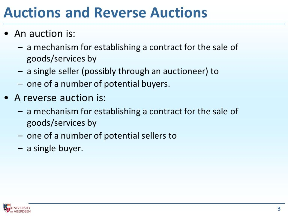 3 Auctions and Reverse Auctions An auction is: –a mechanism for establishing a contract for the sale of goods/services by –a single seller (possibly t