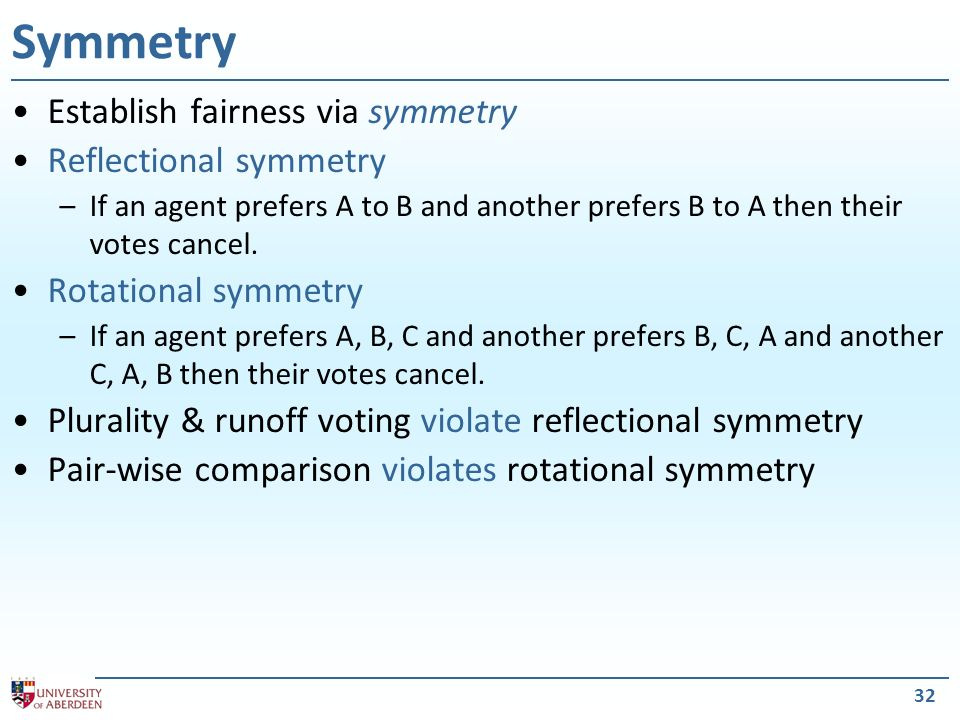 32 Symmetry Establish fairness via symmetry Reflectional symmetry –If an agent prefers A to B and another prefers B to A then their votes cancel.
