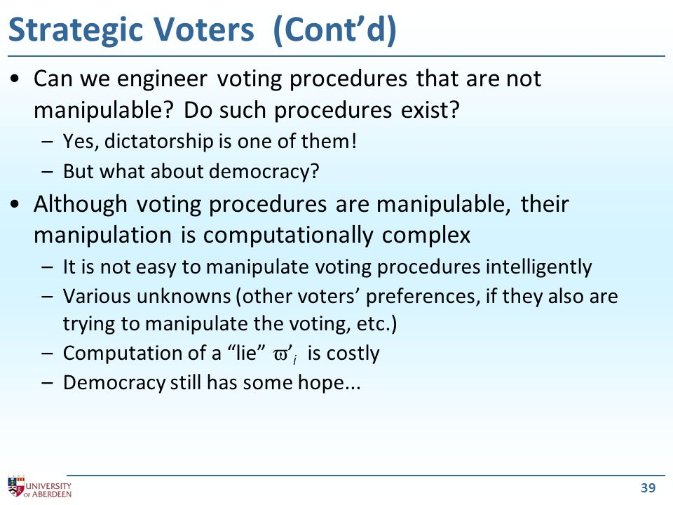 39 Strategic Voters (Contd) Can we engineer voting procedures that are not manipulable? Do such procedures exist? –Yes, dictatorship is one of them! –