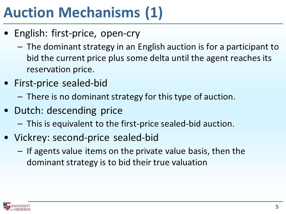 5 Auction Mechanisms (1) English: first-price, open-cry –The dominant strategy in an English auction is for a participant to bid the current price plus some delta until the agent reaches its reservation price.