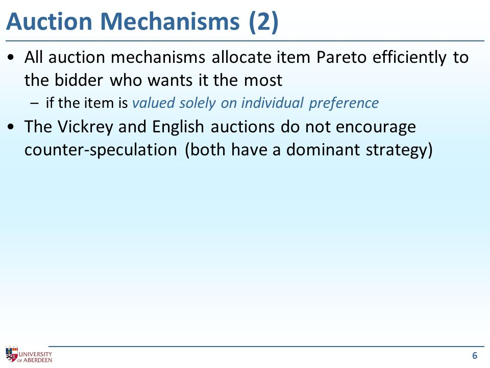 6 Auction Mechanisms (2) All auction mechanisms allocate item Pareto efficiently to the bidder who wants it the most –if the item is valued solely on