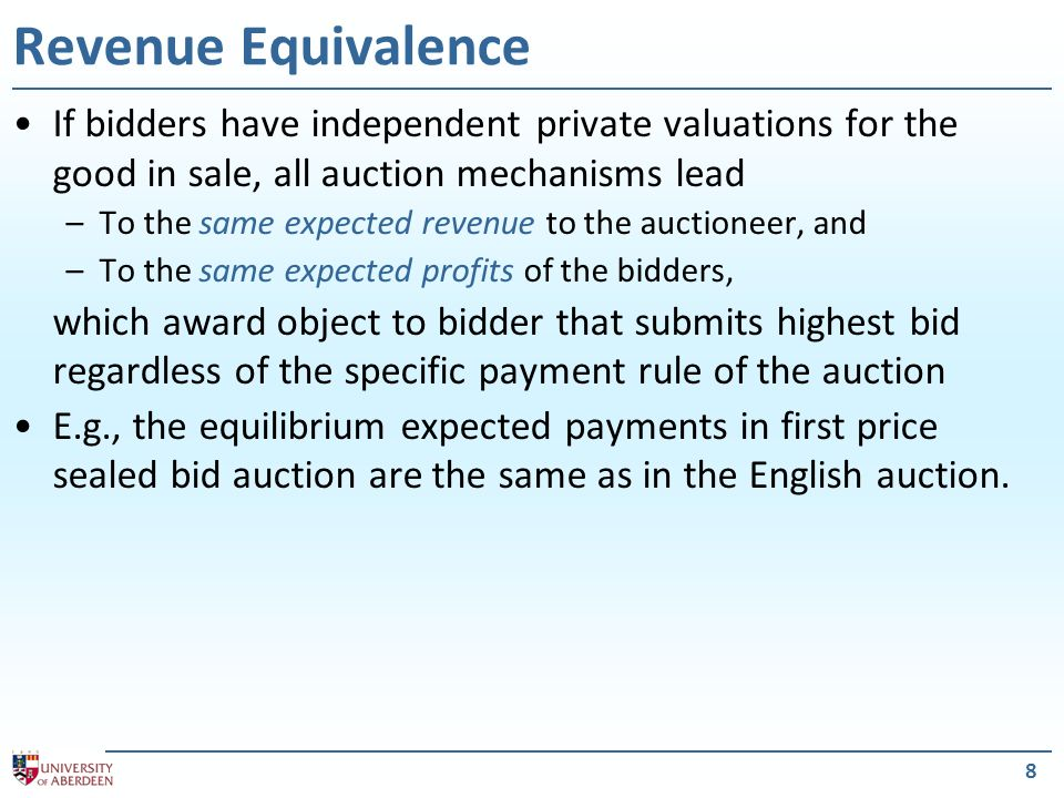 8 If bidders have independent private valuations for the good in sale, all auction mechanisms lead –To the same expected revenue to the auctioneer, and –To the same expected profits of the bidders, which award object to bidder that submits highest bid regardless of the specific payment rule of the auction E.g., the equilibrium expected payments in first price sealed bid auction are the same as in the English auction.