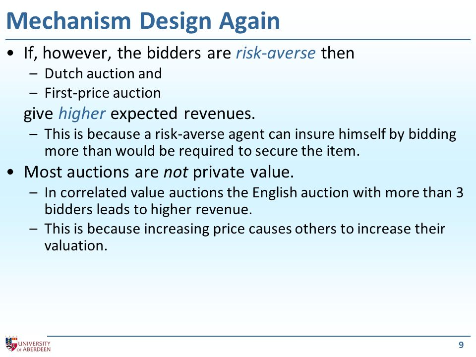 9 Mechanism Design Again If, however, the bidders are risk-averse then –Dutch auction and –First-price auction give higher expected revenues.