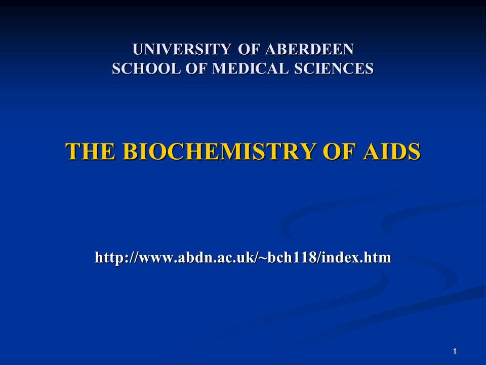 1 UNIVERSITY OF ABERDEEN SCHOOL OF MEDICAL SCIENCES THE BIOCHEMISTRY OF AIDS http://www.abdn.ac.uk/~bch118/index.htm