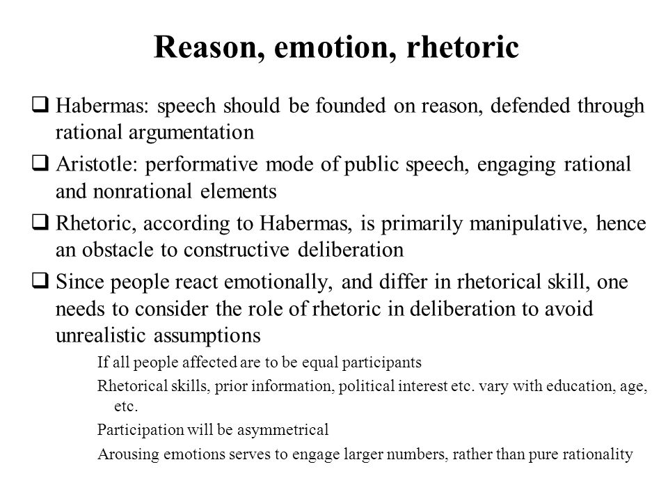 Reason, emotion, rhetoric Habermas: speech should be founded on reason, defended through rational argumentation Aristotle: performative mode of public