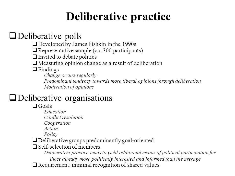 Deliberative practice Deliberative polls Developed by James Fishkin in the 1990s Representative sample (ca. 300 participants) Invited to debate politi