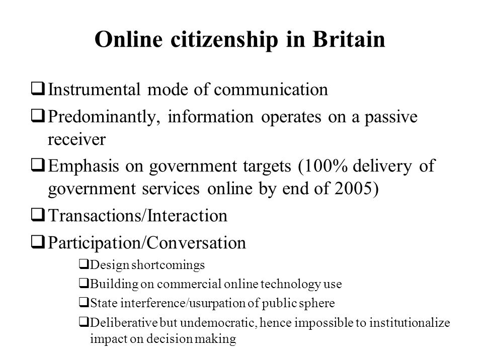 Online citizenship in Britain Instrumental mode of communication Predominantly, information operates on a passive receiver Emphasis on government targ