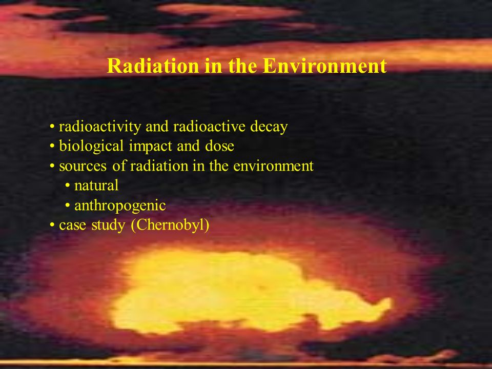 Radiation in the Environment radioactivity and radioactive decay biological impact and dose sources of radiation in the environment natural anthropoge
