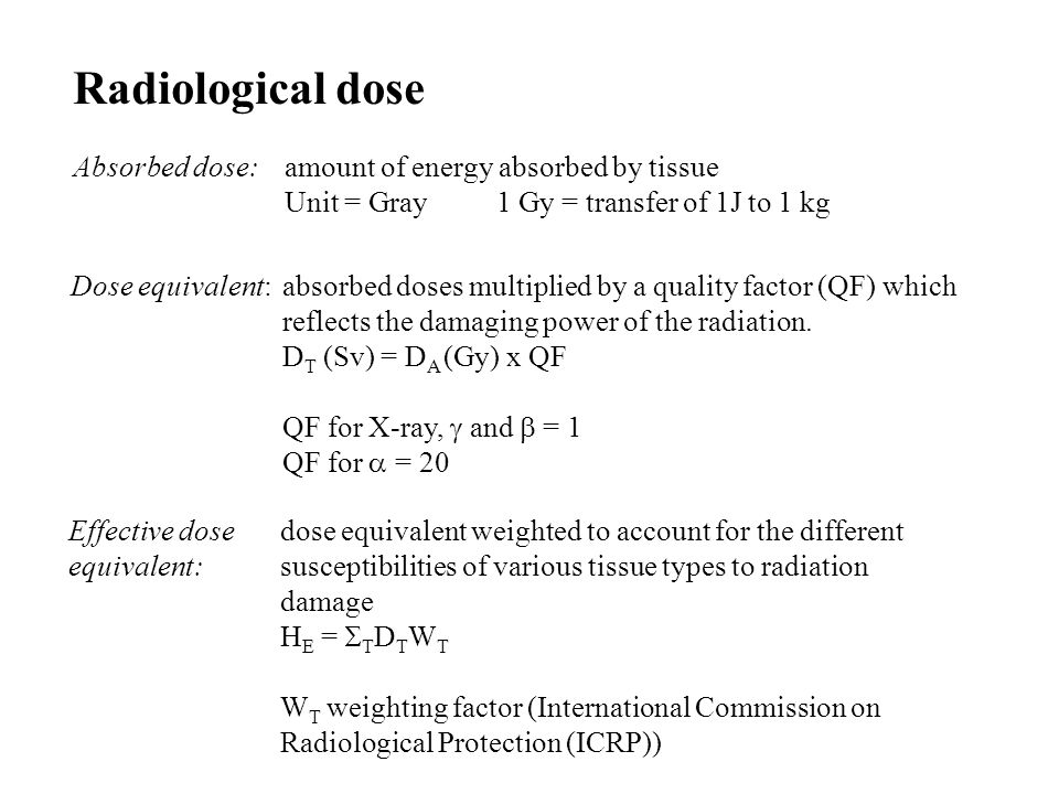 Radiological dose Absorbed dose: amount of energy absorbed by tissue Unit = Gray 1 Gy = transfer of 1J to 1 kg Dose equivalent:absorbed doses multipli