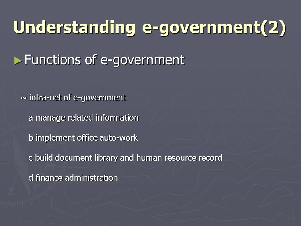Understanding e-government(2) Functions of e-government Functions of e-government ~ intra-net of e-government ~ intra-net of e-government a manage related information a manage related information b implement office auto-work b implement office auto-work c build document library and human resource record c build document library and human resource record d finance administration d finance administration