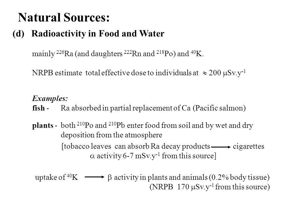 Natural Sources: (d) Radioactivity in Food and Water mainly 226 Ra (and daughters 222 Rn and 218 Po) and 40 K. Examples: fish - Ra absorbed in partial