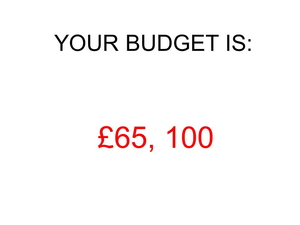 YOUR BUDGET IS: £65, 100
