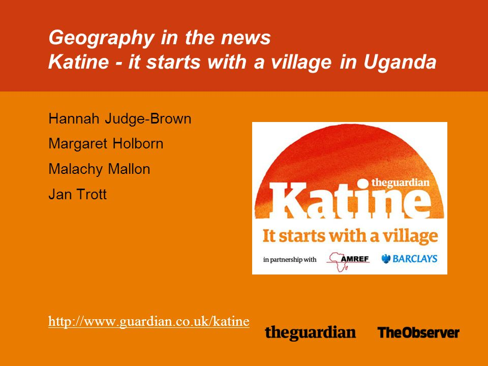38/38pt heading for Intro Geography in the news Katine - it starts with a village in Uganda Hannah Judge-Brown Margaret Holborn Malachy Mallon Jan Trott http://www.guardian.co.uk/katine