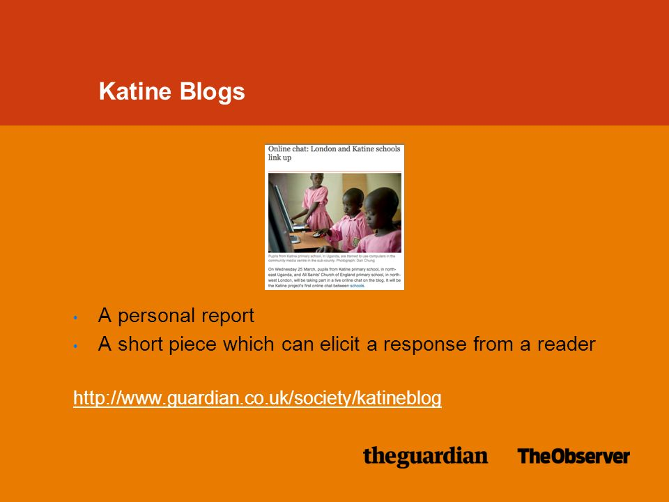 A personal report A short piece which can elicit a response from a reader http://www.guardian.co.uk/society/katineblog Katine Blogs