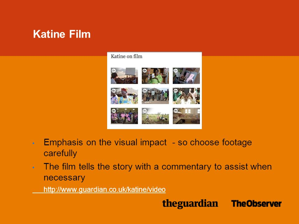 Katine Film Emphasis on the visual impact - so choose footage carefully The film tells the story with a commentary to assist when necessary http://www.guardian.co.uk/katine/video