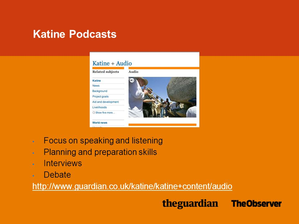 Katine Podcasts Focus on speaking and listening Planning and preparation skills Interviews Debate http://www.guardian.co.uk/katine/katine+content/audio