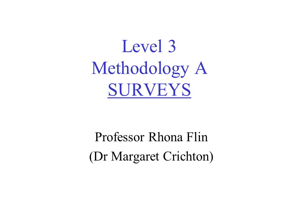 Level 3 Methodology A SURVEYS Professor Rhona Flin (Dr Margaret Crichton)