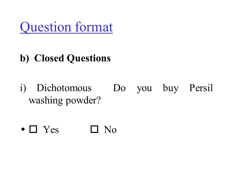 Question format b) Closed Questions i) Dichotomous Do you buy Persil washing powder? Yes No