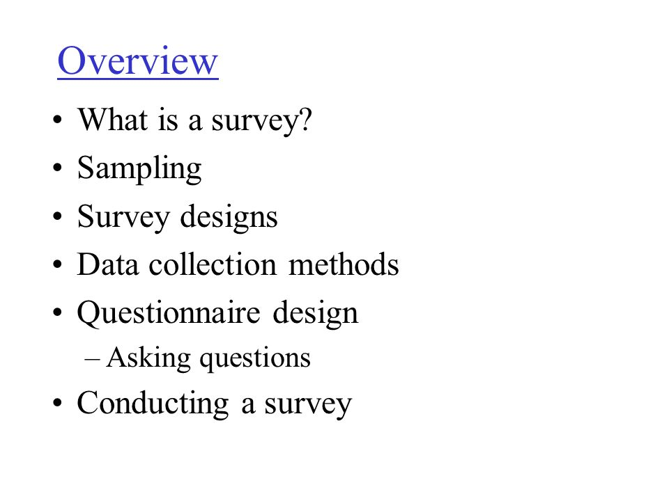 Overview What is a survey? Sampling Survey designs Data collection methods Questionnaire design –Asking questions Conducting a survey