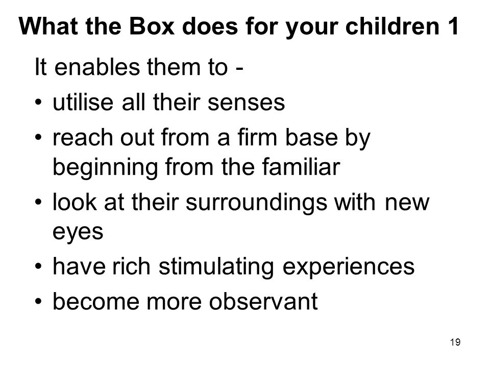 19 What the Box does for your children 1 It enables them to - utilise all their senses reach out from a firm base by beginning from the familiar look