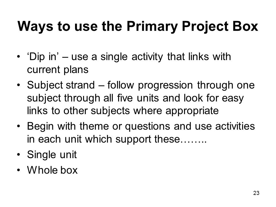 23 Ways to use the Primary Project Box Dip in – use a single activity that links with current plans Subject strand – follow progression through one su