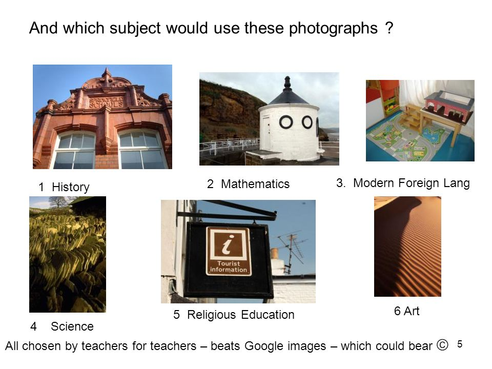 5 And which subject would use these photographs ? 1 History 2 Mathematics 3. Modern Foreign Lang 4 Science 5 Religious Education 6 Art All chosen by t