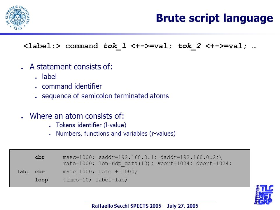 11 Raffaello Secchi SPECTS 2005 – July 27, 2005 Brute script language command tok_1 =val; tok_2 =val; … A statement consists of: label command identifier sequence of semicolon terminated atoms Where an atom consists of: Tokens identifier (l-value) Numbers, functions and variables (r-values) cbr msec=1000; saddr=192.168.0.1; daddr=192.168.0.2;\ rate=1000; len=udp_data(18); sport=1024; dport=1024; lab:cbr msec=1000; rate +=1000; loop times=10; label=lab;