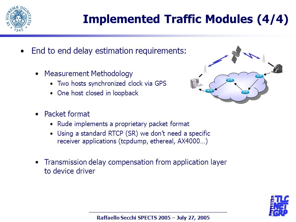 17 Raffaello Secchi SPECTS 2005 – July 27, 2005 Implemented Traffic Modules (4/4) End to end delay estimation requirements: Measurement Methodology Two hosts synchronized clock via GPS One host closed in loopback Packet format Rude implements a proprietary packet format Using a standard RTCP (SR) we dont need a specific receiver applications (tcpdump, ethereal, AX4000…) Transmission delay compensation from application layer to device driver