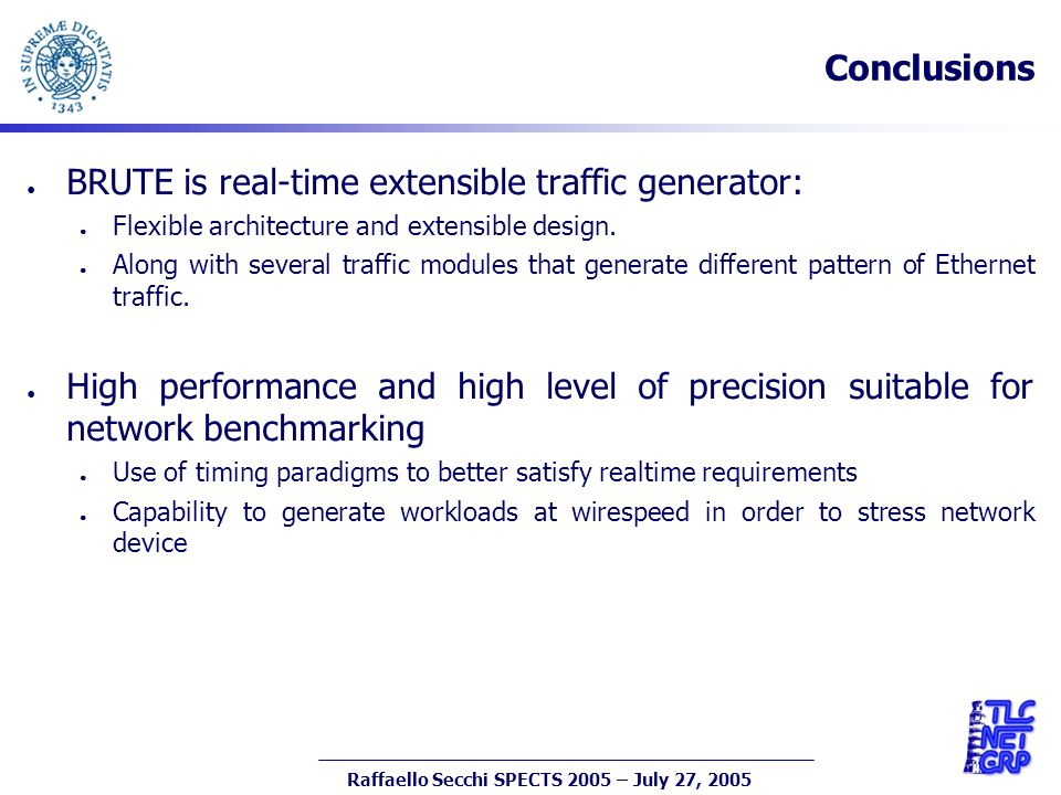 26 Raffaello Secchi SPECTS 2005 – July 27, 2005 Conclusions BRUTE is real-time extensible traffic generator: Flexible architecture and extensible design.