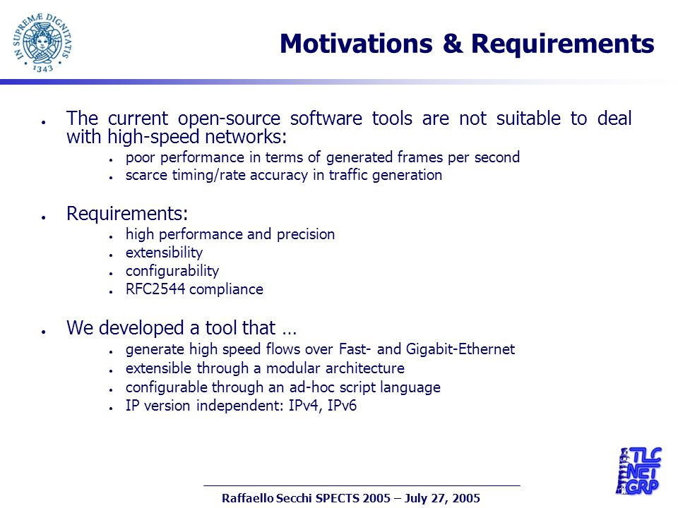 3 Raffaello Secchi SPECTS 2005 – July 27, 2005 Motivations & Requirements The current open-source software tools are not suitable to deal with high-speed networks: poor performance in terms of generated frames per second scarce timing/rate accuracy in traffic generation Requirements: high performance and precision extensibility configurability RFC2544 compliance We developed a tool that … generate high speed flows over Fast- and Gigabit-Ethernet extensible through a modular architecture configurable through an ad-hoc script language IP version independent: IPv4, IPv6