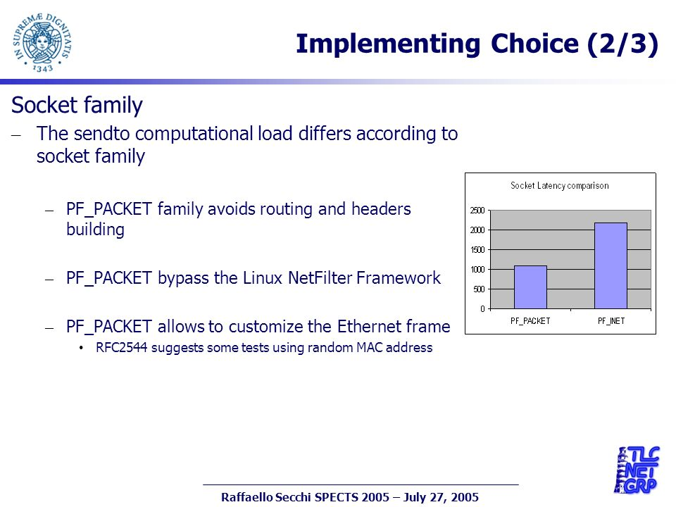 7 Raffaello Secchi SPECTS 2005 – July 27, 2005 Implementing Choice (2/3) Socket family – The sendto computational load differs according to socket family – PF_PACKET family avoids routing and headers building – PF_PACKET bypass the Linux NetFilter Framework – PF_PACKET allows to customize the Ethernet frame RFC2544 suggests some tests using random MAC address